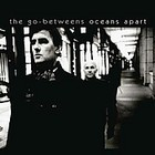 Cover: The Go-Betweens - Oceans Apart (2005)